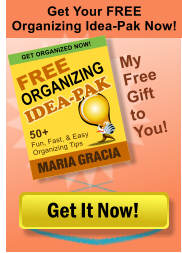 Get Your FREE Organizing Idea-Pak Now! Get It Now! FREE MARIA GRACIA 50+ Fun, Fast, & Easy Organizing Tips GET ORGANIZED NOW! ORGANIZING IDEA-PAK IDEA-PAK My Free Gift to You!
