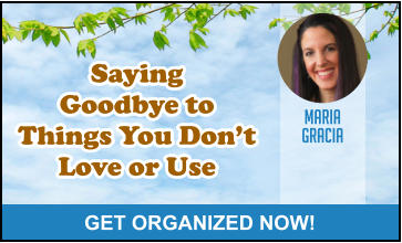 MARIA GRACIA GET ORGANIZED NOW! Saying Goodbye to Things You Don't Love or Use Saying Goodbye to Things You Don't Love or Use