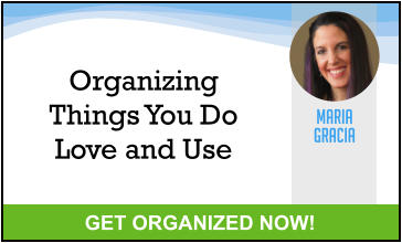 MARIA GRACIA GET ORGANIZED NOW! Organizing Things You Do Love and Use
