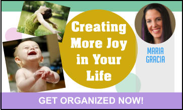 Creating More Joy in Your Life MARIA GRACIA GET ORGANIZED NOW!