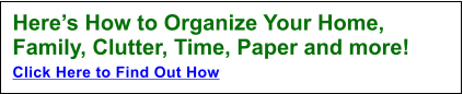 Here's How to Organize Your Home, Family, Clutter, Time, Paper and more!  Click Here to Find Out How