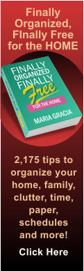Finally Organized, FInally Free for the HOME 2,175 tips to organize your home, family, clutter, time, paper, schedules and more! Click Here