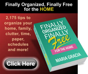 2,175 tips to organize your home, family, clutter, time, paper, schedules and more! Click Here Finally Organized, Finally Free for the HOME