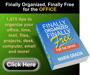 1,875 tips to organize your office, time, mail, files, projects, desk, computer, email and more! Click Here Finally Organized, Finally Free for the OFFICE