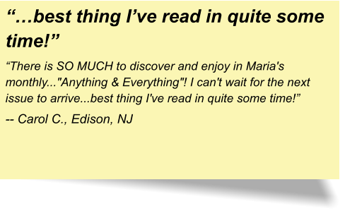 """…best thing I've read in quite some time!"" ""There is SO MUCH to discover and enjoy in Maria's monthly...""Anything & Everything""! I can't wait for the next issue to arrive...best thing I've read in quite some time!"" -- Carol C., Edison, NJ"