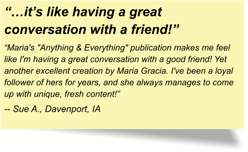 """…it's like having a great conversation with a friend!"" ""Maria's ""Anything & Everything"" publication makes me feel like I'm having a great conversation with a good friend! Yet another excellent creation by Maria Gracia. I've been a loyal follower of hers for years, and she always manages to come up with unique, fresh content!"" -- Sue A., Davenport, IA"