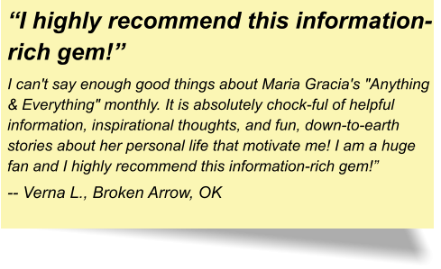 """I highly recommend this information-rich gem!"" I can't say enough good things about Maria Gracia's ""Anything & Everything"" monthly. It is absolutely chock-ful of helpful information, inspirational thoughts, and fun, down-to-earth stories about her personal life that motivate me! I am a huge fan and I highly recommend this information-rich gem!"" -- Verna L., Broken Arrow, OK"