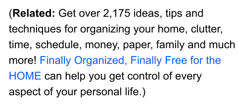 (Related: Get over 2,175 ideas, tips and techniques for organizing your home, clutter, time, schedule, money, paper, family and much more! Finally Organized, Finally Free for the HOME can help you get control of every aspect of your personal life.)