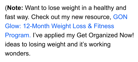 (Note: Want to lose weight in a healthy and fast way. Check out my new resource, GON Glow: 12-Month Weight Loss & Fitness Program. I've applied my Get Organized Now! ideas to losing weight and it's working wonders.