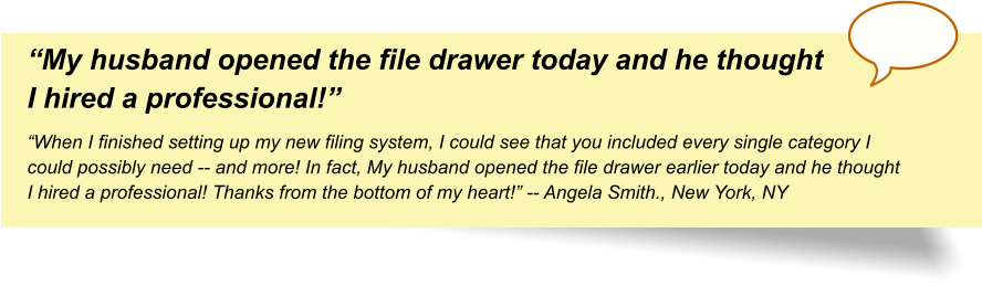 """My husband opened the file drawer today and he thought I hired a professional!"" ""When I finished setting up my new filing system, I could see that you included every single category I could possibly need -- and more! In fact, My husband opened the file drawer earlier today and he thought I hired a professional! Thanks from the bottom of my heart!"" -- Angela Smith., New York, NY"