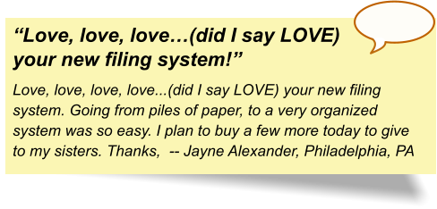 """Love, love, love…(did I say LOVE) your new filing system!"" Love, love, love, love...(did I say LOVE) your new filing system. Going from piles of paper, to a very organized system was so easy. I plan to buy a few more today to give to my sisters. Thanks,  -- Jayne Alexander, Philadelphia, PA"