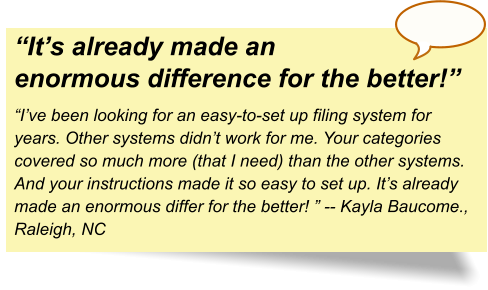 """It's already made an enormous difference for the better!"" ""I've been looking for an easy-to-set up filing system for years. Other systems didn't work for me. Your categories covered so much more (that I need) than the other systems. And your instructions made it so easy to set up. It's already made an enormous differ for the better! "" -- Kayla Baucome., Raleigh, NC"