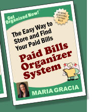 NO MORE SEARCHING FOR PAID BILLS Get Organized Now! TM MARIA GRACIA The Easy Way to Store and Find Your Paid Bills Paid Bills Organizer System