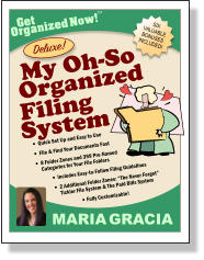 "SIX VALUABLE BONUSES INCLUDED! Get Organized Now! TM MARIA GRACIA My Oh-So  Deluxe!  Filing Organized  System •	Quick Set Up and Easy to Use •	File & Find Your Documents Fast •	8 Folder Zones and 399 Pre-Named Categories for Your File Folders •	Includes Easy-to-Follow Filing Guidelines •	2 Additional Folder Zones: ""The Never Forget"" Tickler File System & The Paid Bills System •	Fully Customizable!"