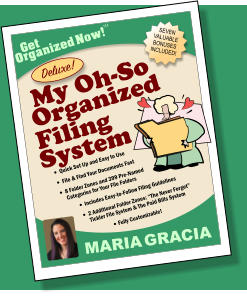"SEVEN VALUABLE BONUSES INCLUDED! Get Organized Now! TM MARIA GRACIA My Oh-So  Deluxe!  Filing Organized  System •	Quick Set Up and Easy to Use •	File & Find Your Documents Fast •	8 Folder Zones and 399 Pre-Named Categories for Your File Folders •	Includes Easy-to-Follow Filing Guidelines •	2 Additional Folder Zones: ""The Never Forget"" Tickler File System & The Paid Bills System •	Fully Customizable!"