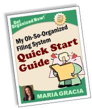 SIMPLE, EASY TO FOLLOW STEPS Get Organized Now! TM MARIA GRACIA My Oh-So-Organized Filing System Quick Start Guide