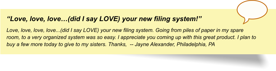 """Love, love, love…(did I say LOVE) your new filing system!"" Love, love, love, love...(did I say LOVE) your new filing system. Going from piles of paper in my spare room, to a very organized system was so easy. I appreciate you coming up with this great product. I plan to buy a few more today to give to my sisters. Thanks,  -- Jayne Alexander, Philadelphia, PA"