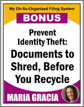 Prevent Identity Theft: Documents to Shred, Before You Recycle MARIA GRACIA My Oh-So-Organized Filing System BONUS