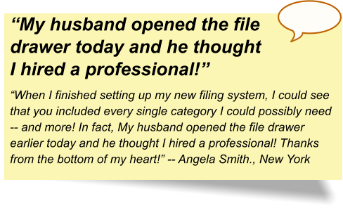 """My husband opened the file drawer today and he thought I hired a professional!"" ""When I finished setting up my new filing system, I could see that you included every single category I could possibly need -- and more! In fact, My husband opened the file drawer earlier today and he thought I hired a professional! Thanks from the bottom of my heart!"" -- Angela Smith., New York"