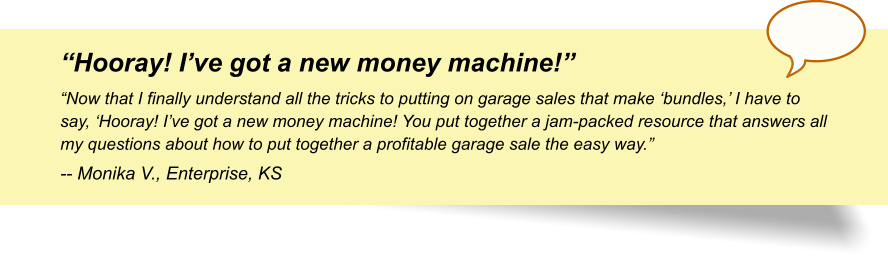 """Hooray! I've got a new money machine!"" ""Now that I finally understand all the tricks to putting on garage sales that make 'bundles,' I have to say, 'Hooray! I've got a new money machine! You put together a jam-packed resource that answers all my questions about how to put together a profitable garage sale the easy way."" -- Monika V., Enterprise, KS"