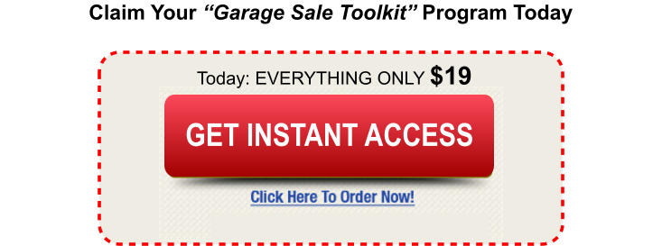 "Claim Your ""Garage Sale Toolkit"" Program Today Today: EVERYTHING ONLY $19 Buy Today and Save Buy Today and Save GET INSTANT ACCESS"