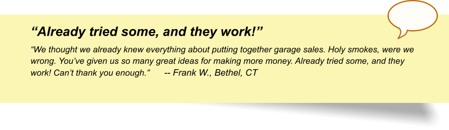"""Already tried some, and they work!"" ""We thought we already knew everything about putting together garage sales. Holy smokes, were we wrong. You've given us so many great ideas for making more money. Already tried some, and they work! Can't thank you enough.""	-- Frank W., Bethel, CT"
