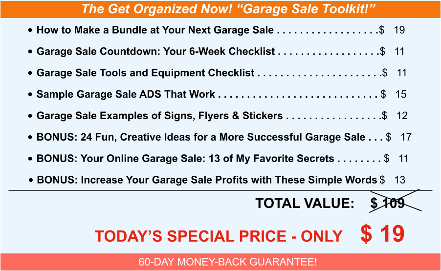 "The Get Organized Now! ""Garage Sale Toolkit!"" •	How to Make a Bundle at Your Next Garage Sale . . . . . . . . . . . . . . . . . .	$   19 •	Garage Sale Countdown: Your 6-Week Checklist . . . . . . . . . . . . . . . . . .	$   11 •	Garage Sale Tools and Equipment Checklist . . . . . . . . . . . . . . . . . . . . . .	$   11 •	Sample Garage Sale ADS That Work . . . . . . . . . . . . . . . . . . . . . . . . . . . . 	$   15 •	Garage Sale Examples of Signs, Flyers & Stickers . . . . . . . . . . . . . . . . .	$   12 •	BONUS: 24 Fun, Creative Ideas for a More Successful Garage Sale . . . 	$   17 •	BONUS: Your Online Garage Sale: 13 of My Favorite Secrets . . . . . . . . 	$   11 •	BONUS: Increase Your Garage Sale Profits with These Simple Words	$   13 	TOTAL VALUE:    $ 109 	TODAY'S SPECIAL PRICE - ONLY    $ 19 60-DAY MONEY-BACK GUARANTEE!"