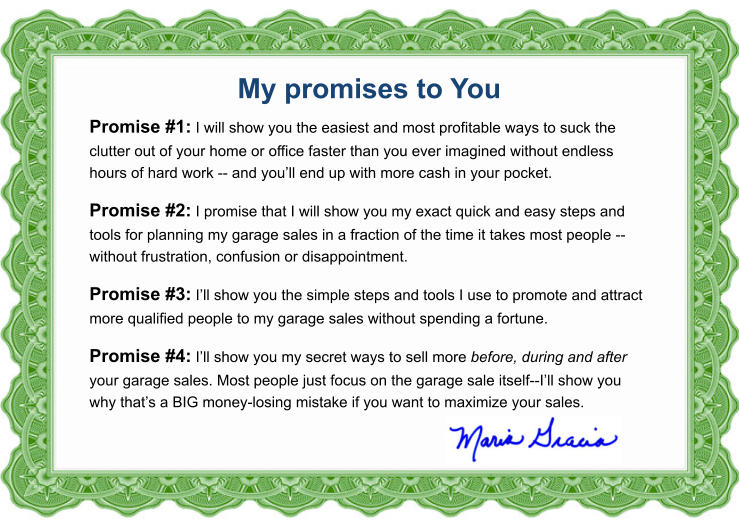 My promises to You Promise #1: I will show you the easiest and most profitable ways to suck the clutter out of your home or office faster than you ever imagined without endless hours of hard work -- and you'll end up with more cash in your pocket. Promise #2: I promise that I will show you my exact quick and easy steps and  tools for planning my garage sales in a fraction of the time it takes most people -- without frustration, confusion or disappointment. Promise #3: I'll show you the simple steps and tools I use to promote and attract more qualified people to my garage sales without spending a fortune. Promise #4: I'll show you my secret ways to sell more before, during and after your garage sales. Most people just focus on the garage sale itself--I'll show you why that's a BIG money-losing mistake if you want to maximize your sales.