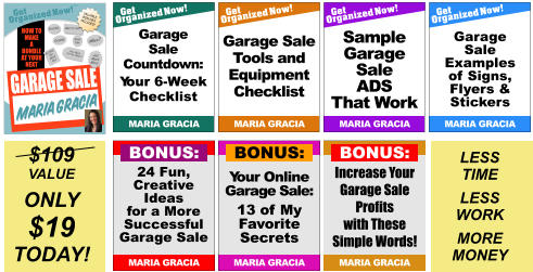 Increase Your Garage Sale Profits with These Simple Words! MARIA GRACIA BONUS: Sales Tips Pricing Display How Much Can You Make? What to Sell? HOW TO MAKE A BUNDLE AT YOUR NEXT  Get Organized Now! VALUABLE BONUSES INCLUDED! TM When? Getting the Word Out GARAGE SALE and Much More! MARIA GRACIA Get Organized Now! MARIA GRACIA Garage Sale Tools and Equipment Checklist Get Organized Now! MARIA GRACIA Garage Sale Examples of Signs, Flyers & Stickers  Get Organized Now! MARIA GRACIA Garage Sale Countdown: Your 6-Week Checklist Get Organized Now! MARIA GRACIA Sample Garage Sale ADS That Work Your Online Garage Sale: 13 of My Favorite Secrets MARIA GRACIA BONUS: 24 Fun, Creative Ideas for a More Successful Garage Sale MARIA GRACIA BONUS: $109 VALUE ONLY $19 TODAY! LESS TIME LESS WORK MORE MONEY