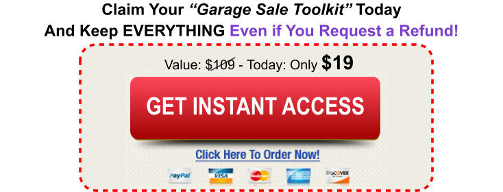 "Claim Your ""Garage Sale Toolkit"" Today And Keep EVERYTHING Even if You Request a Refund! Value: $109 - Today: Only $19 Buy Today and Save Buy Today and Save GET INSTANT ACCESS"