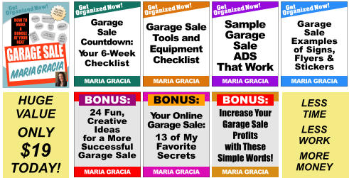 Increase Your Garage Sale Profits with These Simple Words! MARIA GRACIA BONUS: Sales Tips Pricing Display How Much Can You Make? What to Sell? HOW TO MAKE A BUNDLE AT YOUR NEXT  Get Organized Now! VALUABLE BONUSES INCLUDED! TM When? Getting the Word Out GARAGE SALE and Much More! MARIA GRACIA Get Organized Now! MARIA GRACIA Garage Sale Tools and Equipment Checklist Get Organized Now! MARIA GRACIA Garage Sale Examples of Signs, Flyers & Stickers  Get Organized Now! MARIA GRACIA Garage Sale Countdown: Your 6-Week Checklist Get Organized Now! MARIA GRACIA Sample Garage Sale ADS That Work Your Online Garage Sale: 13 of My Favorite Secrets MARIA GRACIA BONUS: 24 Fun, Creative Ideas for a More Successful Garage Sale MARIA GRACIA BONUS: HUGE VALUE ONLY $19 TODAY! LESS TIME LESS WORK MORE MONEY