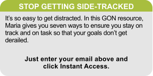 STOP GETTING SIDE-TRACKED It's so easy to get distracted. In this GON resource, Maria gives you seven ways to ensure you stay on track and on task so that your goals don't get derailed. Just enter your email above and click Instant Access.