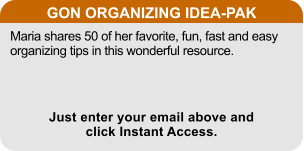 GON ORGANIZING IDEA-PAK Maria shares 50 of her favorite, fun, fast and easy organizing tips in this wonderful resource. Just enter your email above and click Instant Access.
