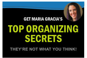 TOP ORGANIZING SECRETS GET MARIA GRACIA'S THEY'RE NOT WHAT YOU THINK!