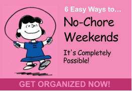 No-Chore Weekends It's Completely Possible!  6 Easy Ways to… GET ORGANIZED NOW!