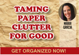 GET ORGANIZED NOW! TAMING PAPER CLUTTER FOR GOOD TAMING PAPER CLUTTER FOR GOOD maria gracia