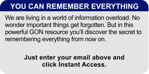 YOU CAN REMEMBER EVERYTHING We are living in a world of information overload. No wonder important things get forgotten. But in this powerful GON resource you'll discover the secret to remembering everything from now on. Just enter your email above and click Instant Access.