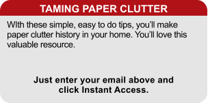 TAMING PAPER CLUTTER WIth these simple, easy to do tips, you'll make paper clutter history in your home. You'll love this valuable resource. Just enter your email above and click Instant Access.
