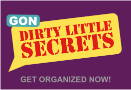 GET ORGANIZED NOW! DIRTY LITTLE SECRETS GON