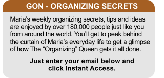 "GON - ORGANIZING SECRETS Maria's weekly organizing secrets, tips and ideas are enjoyed by over 180,000 people just like you from around the world. You'll get to peek behind the curtain of Maria's everyday life to get a glimpse of how The ""Organizing"" Queen gets it all done. Just enter your email below and click Instant Access."