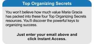 You won't believe how much value Maria Gracia has packed into these four Top Organizing Secrets resources. You'll discover the powerful keys to organizing success. Top Organizing Secrets Just enter your email above and click Instant Access.