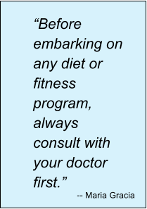 """Before embarking on any diet or fitness program, always consult with your doctor first."" -- Maria Gracia"