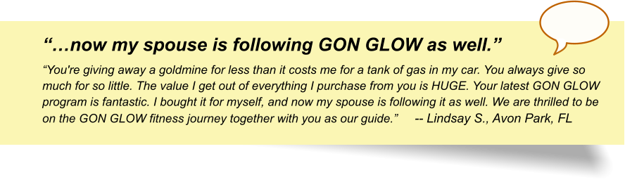 """…now my spouse is following GON GLOW as well."" ""You're giving away a goldmine for less than it costs me for a tank of gas in my car. You always give so much for so little. The value I get out of everything I purchase from you is HUGE. Your latest GON GLOW program is fantastic. I bought it for myself, and now my spouse is following it as well. We are thrilled to be on the GON GLOW fitness journey together with you as our guide.""	-- Lindsay S., Avon Park, FL"
