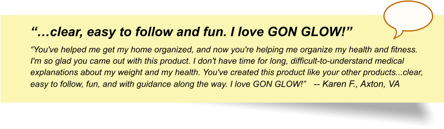 """…clear, easy to follow and fun. I love GON GLOW!"" ""You've helped me get my home organized, and now you're helping me organize my health and fitness. I'm so glad you came out with this product. I don't have time for long, difficult-to-understand medical explanations about my weight and my health. You've created this product like your other products...clear, easy to follow, fun, and with guidance along the way. I love GON GLOW!""	-- Karen F., Axton, VA"
