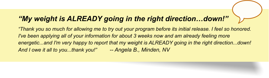 """My weight is ALREADY going in the right direction…down!"" ""Thank you so much for allowing me to try out your program before its initial release. I feel so honored. I've been applying all of your information for about 3 weeks now and am already feeling more energetic...and I'm very happy to report that my weight is ALREADY going in the right direction...down! And I owe it all to you...thank you!"" 	-- Angela B., Minden, NV"