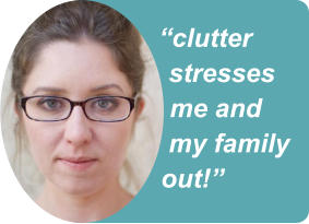 """clutter stresses me and my family out!"""
