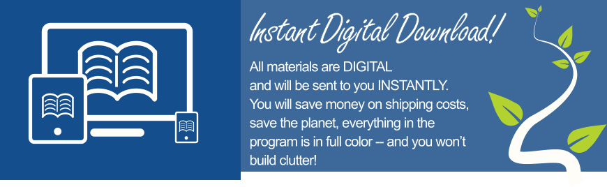Instant Digital Download!  All materials are DIGITAL and will be sent to you INSTANTLY. You will save money on shipping costs, save the planet, everything in the program is in full color -- and you won't build clutter!