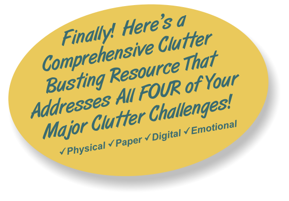 Finally! Here's a Comprehensive Clutter Busting Resource That Addresses All FOUR of Your Major Clutter Challenges! Physical Paper Digital Emotional