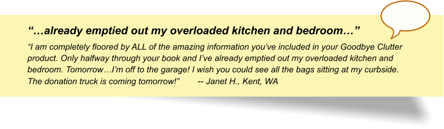 """""""…already emptied out my overloaded kitchen and bedroom…"""" """"I am completely floored by ALL of the amazing information you've included in your Goodbye Clutter product. Only halfway through your book and I've already emptied out my overloaded kitchen and bedroom. Tomorrow…I'm off to the garage! I wish you could see all the bags sitting at my curbside. The donation truck is coming tomorrow!""""-- Janet H., Kent, WA"""