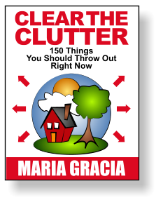 CLEAR THE CLUTTER 150 Things You Should Throw Out Right Now MARIA GRACIA